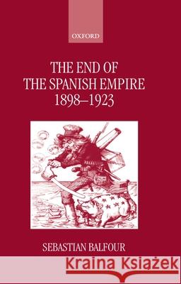 The End of the Spanish Empire, 1898-1923 Sebastian Balfour 9780198205074