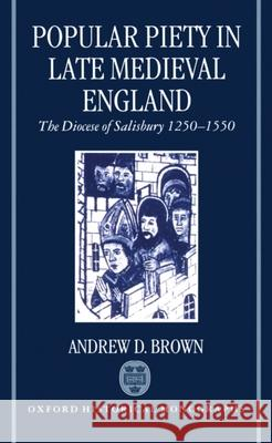 Popular Piety in Late Medieval England : The Diocese of Salisbury 1250-1550 Andrew Brown 9780198205210
