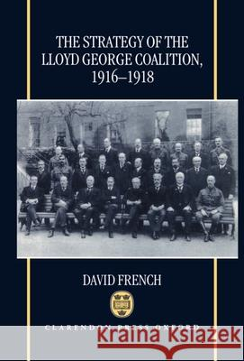 The Strategy of the Lloyd George Coalition, 1916-1918 David French 9780198205593