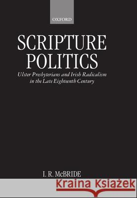 Scripture Politics: Ulster Presbyterians and Irish Radicalism in the Late Eighteenth Century I. R. McBride Ian McBride 9780198206422