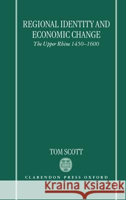 Regional Identity and Economic Change : The Upper Rhine 1450-1600 Tom Scott 9780198206446