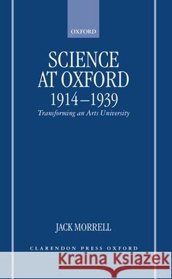 Science at Oxford, 1914-1939: Transforming an Arts University Jack Morrell J. Morrell 9780198206576