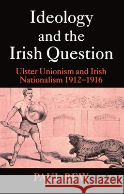 Ideology and the Irish Question: Ulster Unionism and Irish Nationalism 1912-1916 Paul Bew 9780198207085