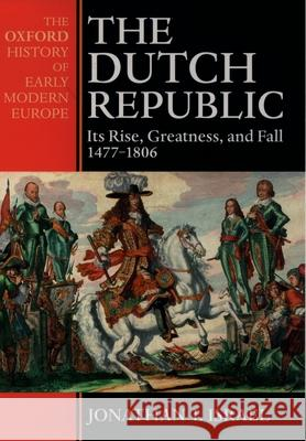 The Dutch Republic: Its Rise, Greatness, and Fall 1477-1806 Jonathan I. Israel 9780198207344