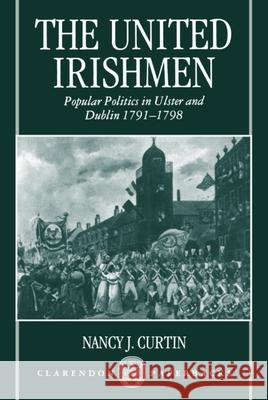 The United Irishmen : Popular Politics in Ulster and Dublin, 1791-1798 Nancy Curtin 9780198207368