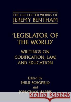 The Collected Works of Jeremy Bentham: Legislator of the World : Writings on Codification, Law, and Education Jeremy Bentham Phil Schofield Jonathan Harris 9780198207474