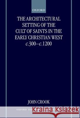 The Architectural Setting of the Cult of Saints in the Early Christian West c.300-c.1200 John Crook 9780198207948
