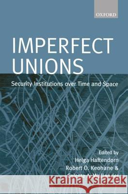 Imperfect Unions: Security Institutions Over Time and Space Helga Haftendorn Celeste A. Wallander Robert O. Keohane 9780198207955