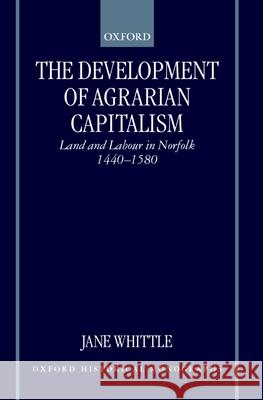The Development of Agrarian Capitalism : Land and Labour in Norfolk 1440-1580 Jane Whittle J. Whittle 9780198208426