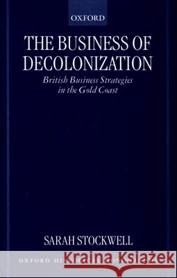 The Business of Decolonization : British Business Strategies in the Gold Coast S. E. Stockwell Sarah Stockwell 9780198208488