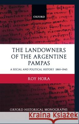 The Landowners of the Argentine Pampas : A Social and Political History 1860-1945 Roy Hora 9780198208846
