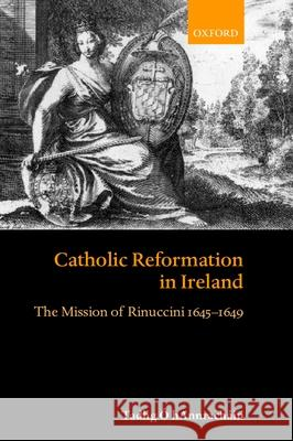 Catholic Reformation in Ireland : The Mission of Rinuccini 1645-1649 Tadhg Hannrachin 9780198208914