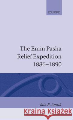 The Emin Pasha Relief Expedition, 1886-1890 Iain R. Smith 9780198216797