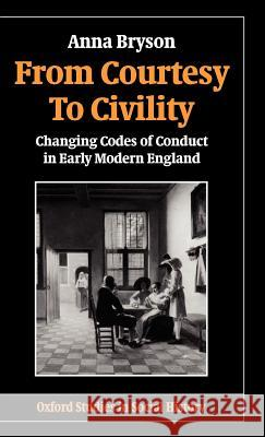 From Courtesy to Civility: Changing Codes of Conduct in Early Modern England Anna Bryson 9780198217657