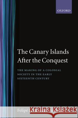 The Canary Islands After the Conquest: The Making of a Colonial Society in the Early Sixteenth Century Felipe Fernandez-Armesto Fernandez Armesto 9780198218883