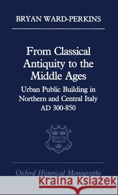 From Classical Antiquity to the Middle Ages: Public Building in Northern and Central Italy, Ad 300-850 Bryan Ward-Perkins 9780198218982