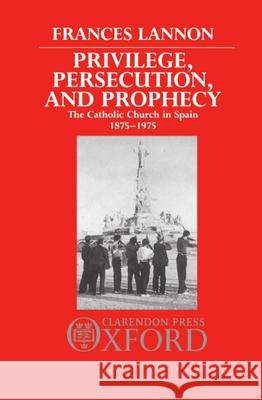Privilege, Persecution, and Prophecy : The Catholic Church in Spain 1875-1975 Frances Lannon 9780198219231