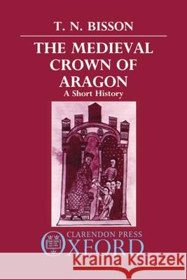 The Medieval Crown of Aragon : A Short History Thomas N. Bisson 9780198219873