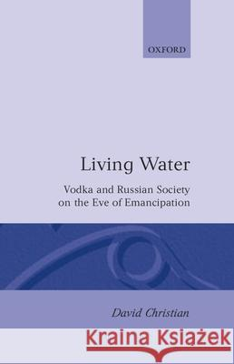 'Living Water' : Vodka and Russian Society on the Eve of Emancipation David Christian Deborah Christian 9780198222866