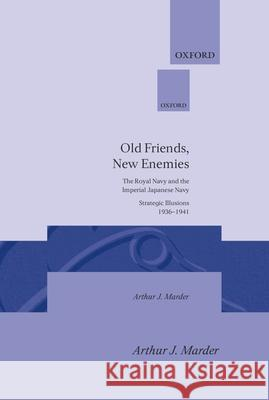 Old Friends, New Enemies: The Royal Navy and the Imperial Japanese Navy Strategic Illusions, 1936-1941 Arthur J. Marder 9780198226048