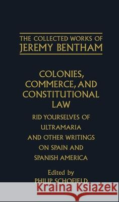 The Collected Works of Jeremy Bentham: Colonies, Commerce, and Constitutional Law : Rid Yourselves of Ultramaria and Other Writings on Spain and Spanish America Jeremy Bentham F. Rosen Philip Schofield 9780198226123