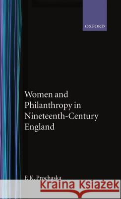 Women and Philanthropy in Nineteenth-Century England F. K. Prochaska 9780198226277