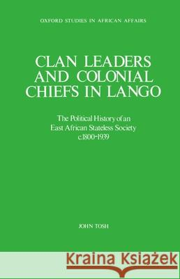 Clan Leaders and Colonial Chiefs in Lango: The Political History of an East African Stateless Society C. 1800-1939 John Tosh 9780198227113
