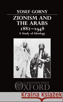Zionism and the Arabs 1882-1948 : A Study of Ideology Yosef Gorny Aleksander Gorny 9780198227212