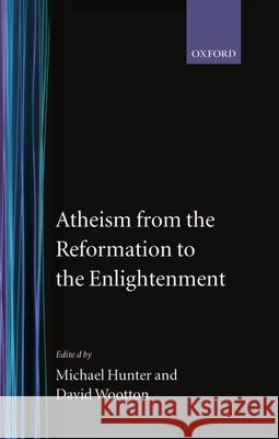 Atheism from the Reformation to the Enlightenment Micheal Hunter Michael Hunter David Wootton 9780198227366