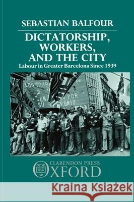 Dictatorship, Workers, and the City: Labour in Greater Barcelona Since 1939 Sebastian Balfour 9780198227403