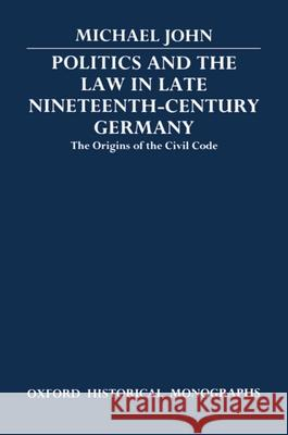 Politics and the Law in Late Nineteenth-Century Germany: The Origins of the Civil Code Michael John 9780198227489