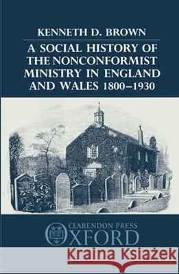 A Social History of the Nonconformist Ministry in England and Wales 1800-1930 Kenneth D. Brown 9780198227632