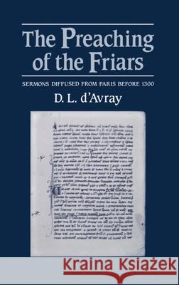 The Preaching of the Friars: Sermons Diffused from Paris Before 1300 D. L. D'Avray 9780198227724