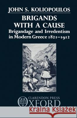 Brigands with a Cause: Brigandage and Irredentism in Modern Greece 1821-1912 John S. Koliopoulos Giannes Koliopoulos 9780198228639