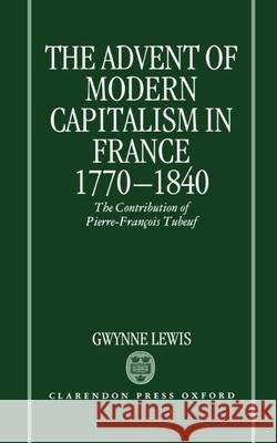 The Advent of Modern Capitalism in France, 1770-1840: The Contribution of Pierre-Francois Tubeuf Gwynne Lewis Michael Ed. Renaud M. Renaud M. Lewis 9780198228950