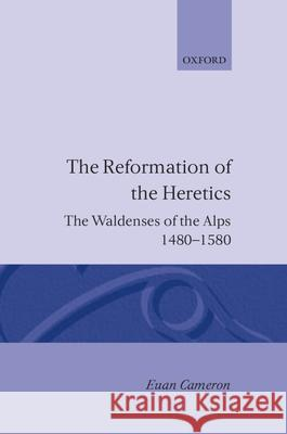 The Reformation of Heretics : The Waldenses of the Alps, 1480-1580 Rondo Cameron Euan Cameron Euen Cameron 9780198229308