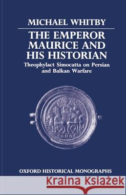 The Emperor Maurice and his Historian : Theophylact Simocatta on Persian and Balkan Warfare Michael Whitby 9780198229452