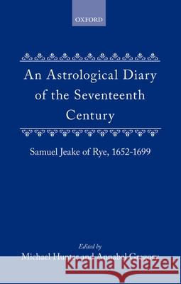 An Astrological Diary of the Seventeenth Century: Samuel Jeake of Rye 1652-1699 Samuel Jeake Annabel Gregorg Michael Hunter 9780198229629