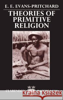 Theories of Primitive Religion E. Evans-Pritchard Edward Evan Evans-Pritchard 9780198231318