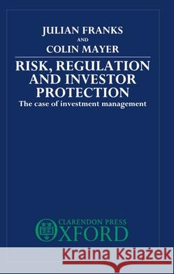 Risk, Regulation and Investor Protection: The Case of Investment Management Julian Franks Colin Mayer 9780198233152