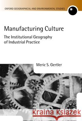 Manufacturing Culture: The Institutional Geography of Industrial Practice Meric S. Gertler 9780198233824
