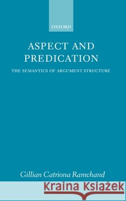 Aspect and Predication: The Semantics of Argument Structure Gillian Catriona Ramchand 9780198236511