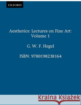 Aesthetics: Lectures on Fine Art Volume I Georg Wilhelm Friedri Hegel T. M. Know T. M. Knox 9780198238164