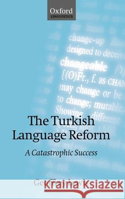 The Turkish Language Reform: A Catastrophic Success Geoffrey L. Lewis Geoffrey Lewis 9780198238560