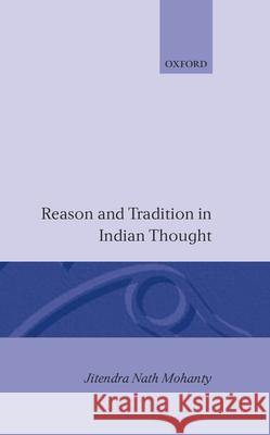 Reason and Tradition in Indian Thought : An Essay on the Nature of Indian Philosophical Thinking Jitendra N. Mohanty 9780198239604