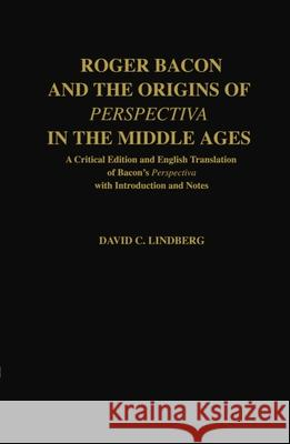 Roger Bacon & the Origins of Perspectiva in the Middle Ages: A Critical Edition & English Translation of Bacon's Perspectiva with Introduction and Not David C. Lindberg Roger Bacon 9780198239925