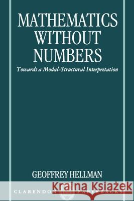 Mathematics without Numbers : Towards a Modal-Structural Interpretation Geoffrey Hellman 9780198240341