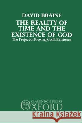 The Reality of Time and the Existence of God: The Project of Proving God's Existence David Braine 9780198244592