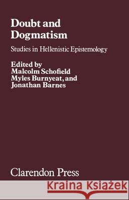Doubt and Dogmatism: Studies in Hellenistic Epistemology Malcolm Schofield Myles F. Burnyeat Jonathan Barnes 9780198246015