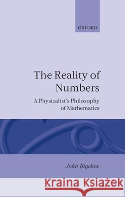 Reality of Numbers: A Physicalist's Philosophy of Mathematics John Bigelow 9780198249573